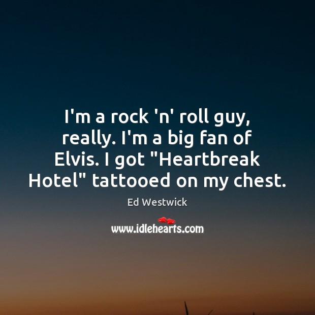 I'm a rock 'n' roll guy, really. I'm a big fan of Image