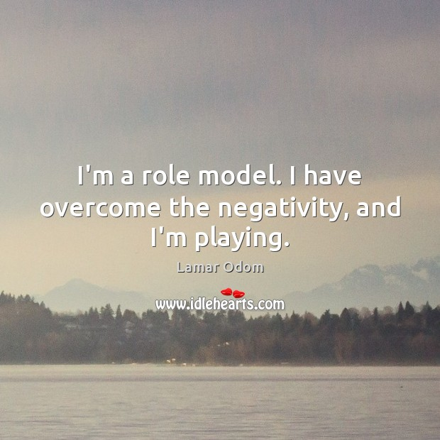 I'm a role model. I have overcome the negativity, and I'm playing. Image