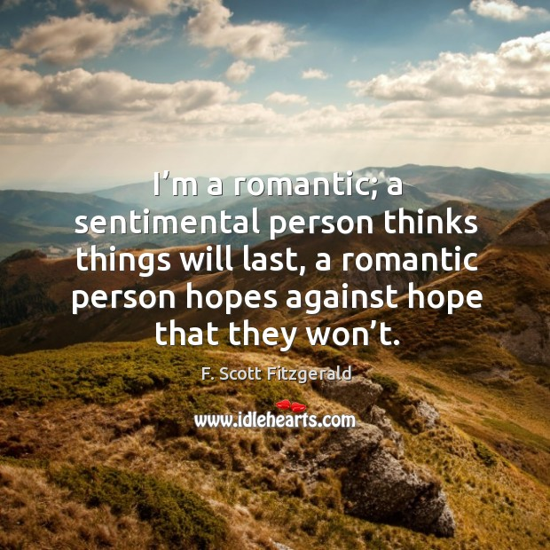 Image, I'm a romantic; a sentimental person thinks things will last, a romantic person hopes