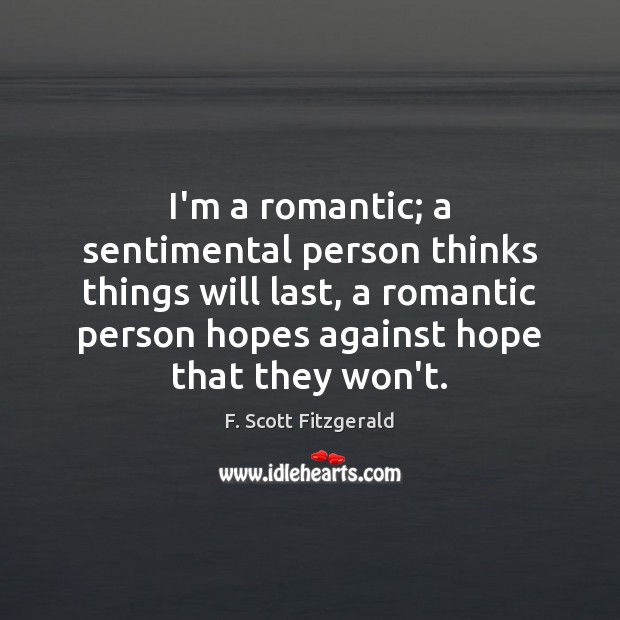 I'm a romantic; a sentimental person thinks things will last, a romantic Image