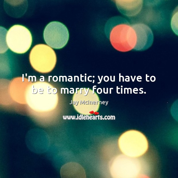 I'm a romantic; you have to be to marry four times. Jay McInerney Picture Quote