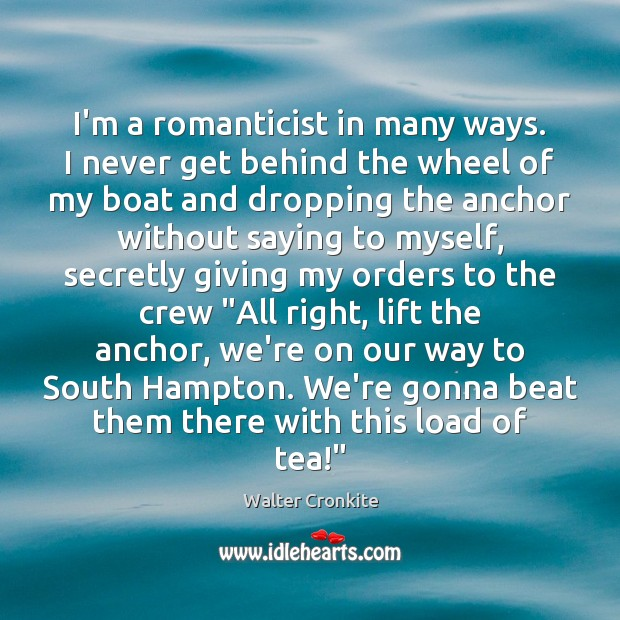 I'm a romanticist in many ways. I never get behind the wheel Walter Cronkite Picture Quote