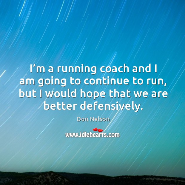 I'm a running coach and I am going to continue to run, but I would hope that we are better defensively. Don Nelson Picture Quote