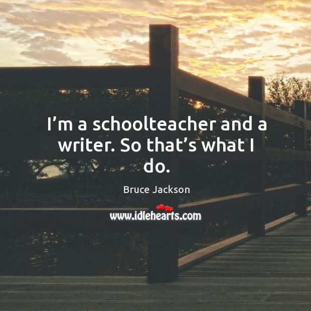Image, I'm a schoolteacher and a writer. So that's what I do.