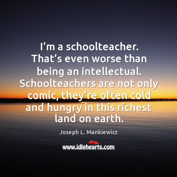 I'm a schoolteacher. That's even worse than being an intellectual. Joseph L. Mankiewicz Picture Quote