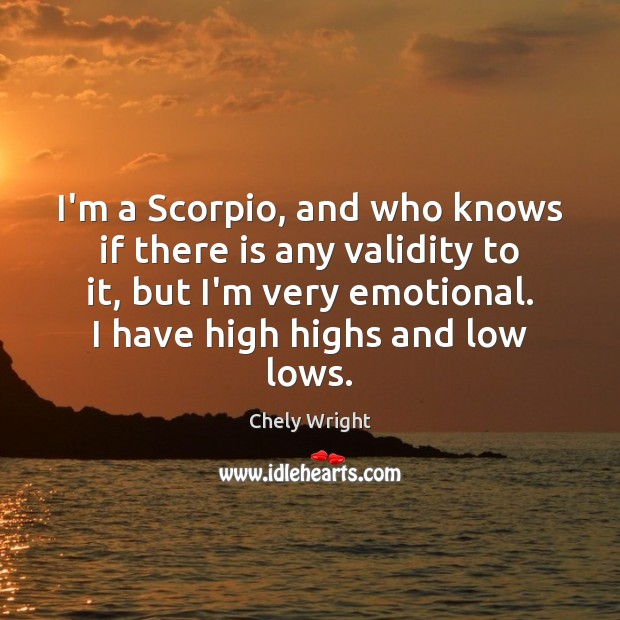 I'm a Scorpio, and who knows if there is any validity to Chely Wright Picture Quote