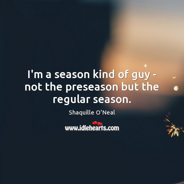 Image, I'm a season kind of guy – not the preseason but the regular season.