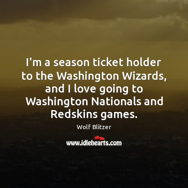 Wolf Blitzer Picture Quote image saying: I'm a season ticket holder to the Washington Wizards, and I love