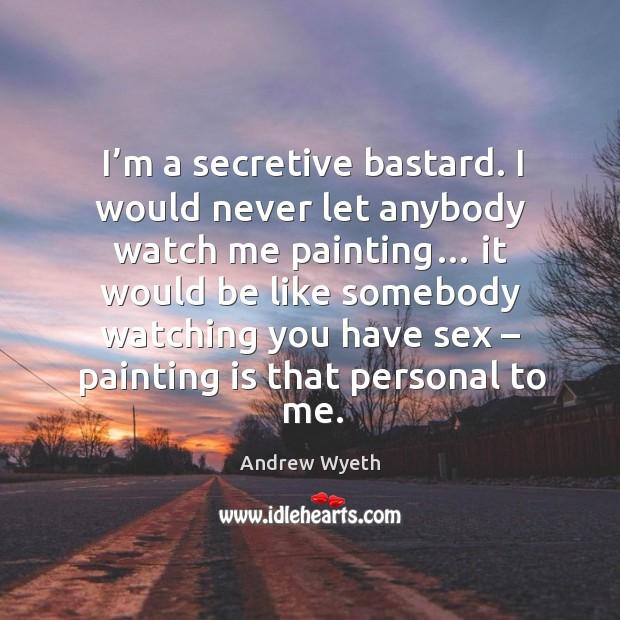 Image, I'm a secretive bastard. I would never let anybody watch me painting…