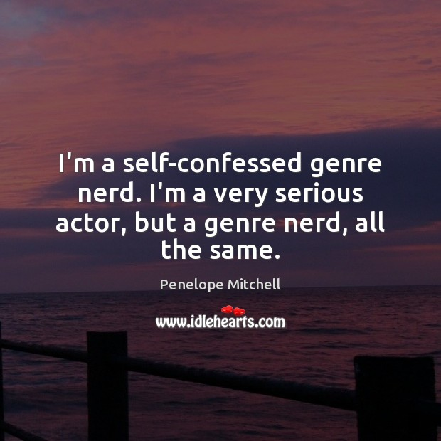 I'm a self-confessed genre nerd. I'm a very serious actor, but a genre nerd, all the same. Image