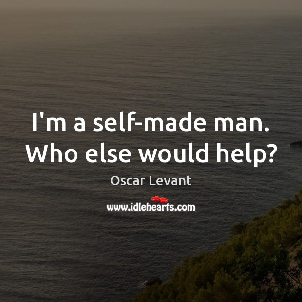 I'm a self-made man. Who else would help? Image