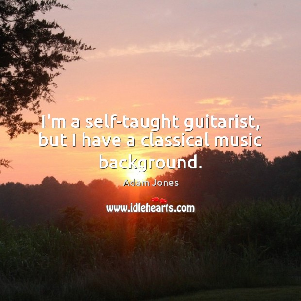 I'm a self-taught guitarist, but I have a classical music background. Image