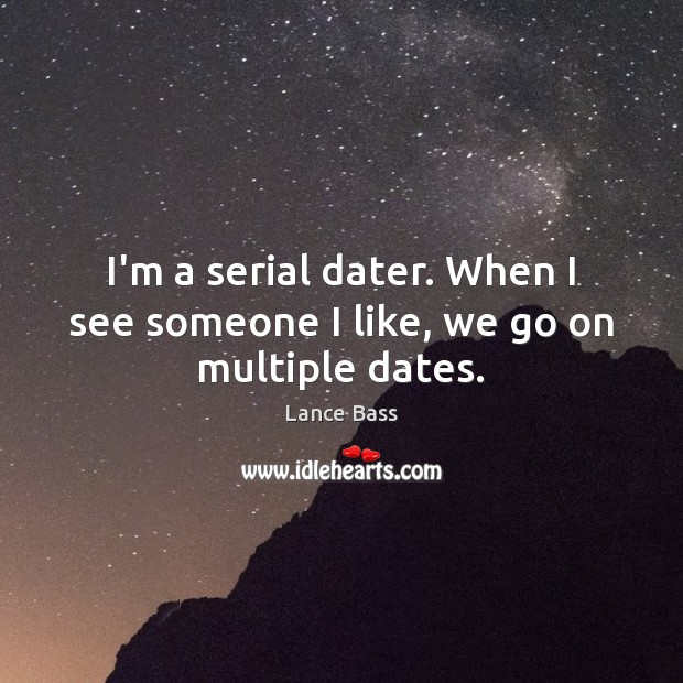 I'm a serial dater. When I see someone I like, we go on multiple dates. Lance Bass Picture Quote