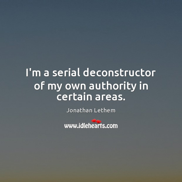 Image, I'm a serial deconstructor of my own authority in certain areas.