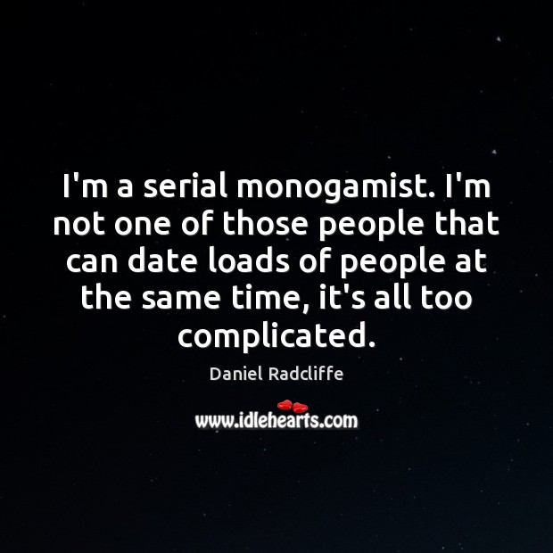 I'm a serial monogamist. I'm not one of those people that can Image
