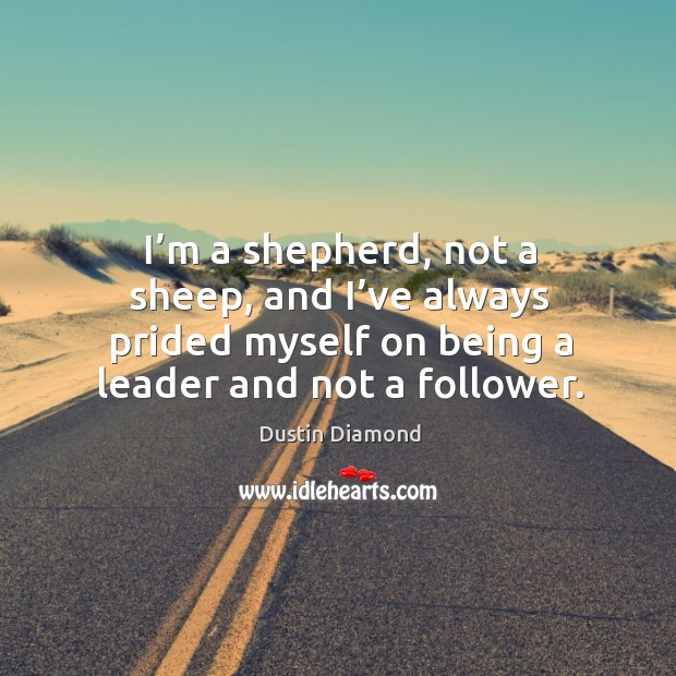 I'm a shepherd, not a sheep, and I've always prided myself on being a leader and not a follower. Image