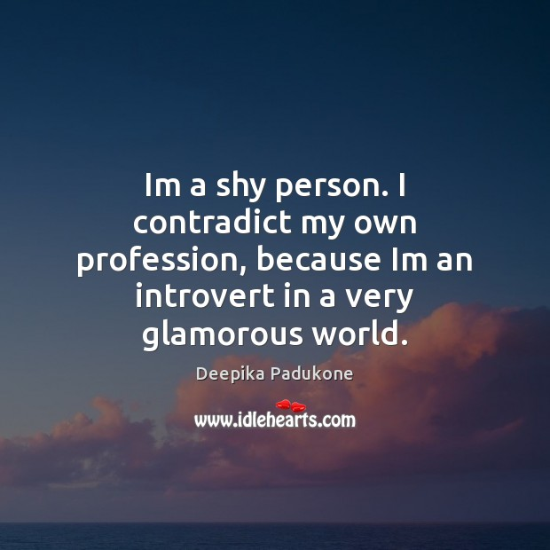 Im a shy person. I contradict my own profession, because Im an Deepika Padukone Picture Quote
