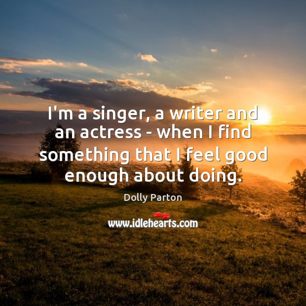 I'm a singer, a writer and an actress – when I find Dolly Parton Picture Quote