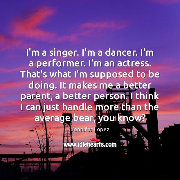 I'm a singer. I'm a dancer. I'm a performer. I'm an actress. Jennifer Lopez Picture Quote