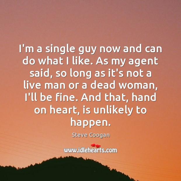 I'm a single guy now and can do what I like. As Steve Coogan Picture Quote