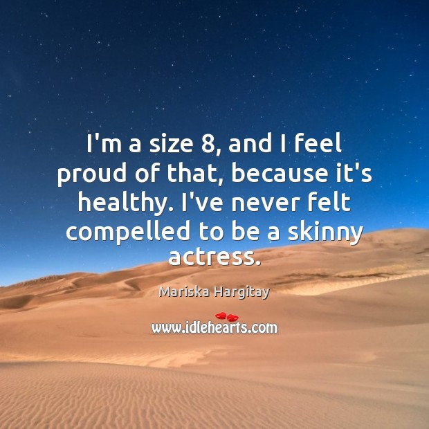 I'm a size 8, and I feel proud of that, because it's healthy. Mariska Hargitay Picture Quote