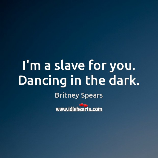 I'm a slave for you. Dancing in the dark. Britney Spears Picture Quote