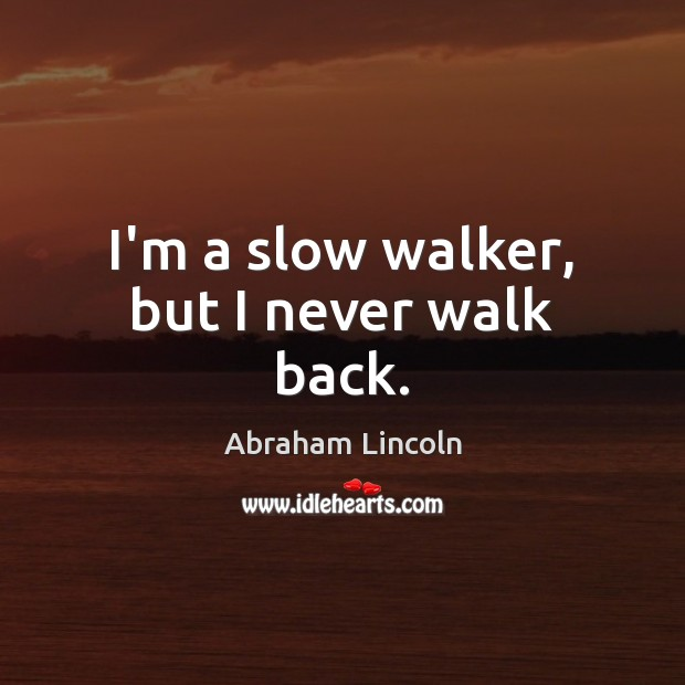 Image, I'm a slow walker, but I never walk back.