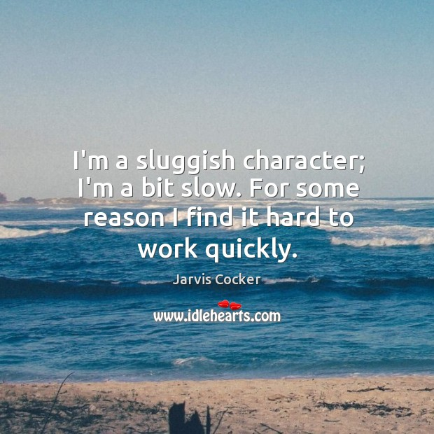 I'm a sluggish character; I'm a bit slow. For some reason I find it hard to work quickly. Image