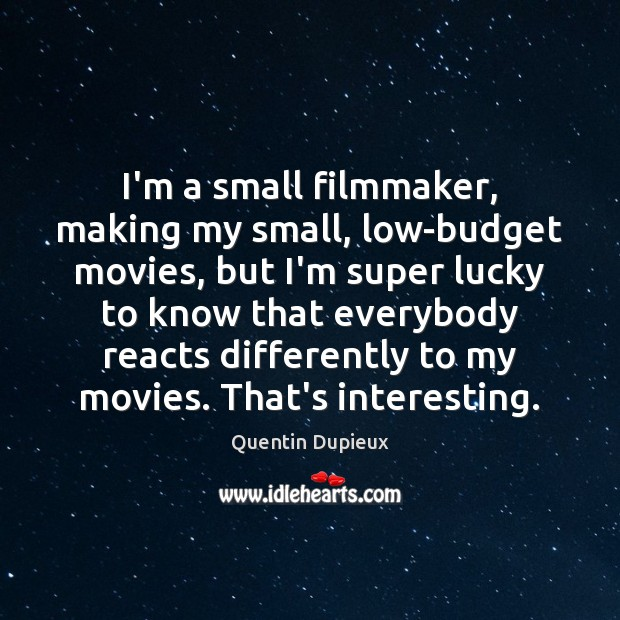 I'm a small filmmaker, making my small, low-budget movies, but I'm super Quentin Dupieux Picture Quote