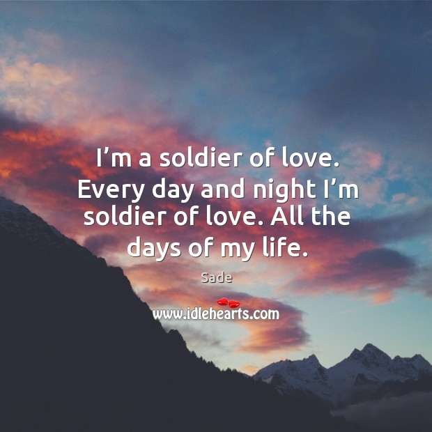 I'm a soldier of love. Every day and night I'm soldier of love. All the days of my life. Sade Picture Quote