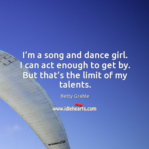 Image, I'm a song and dance girl. I can act enough to get by. But that's the limit of my talents.