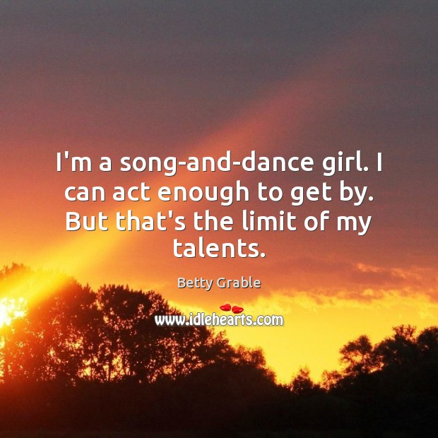 Image, I'm a song-and-dance girl. I can act enough to get by. But that's the limit of my talents.