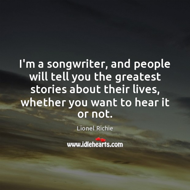 Image, I'm a songwriter, and people will tell you the greatest stories about