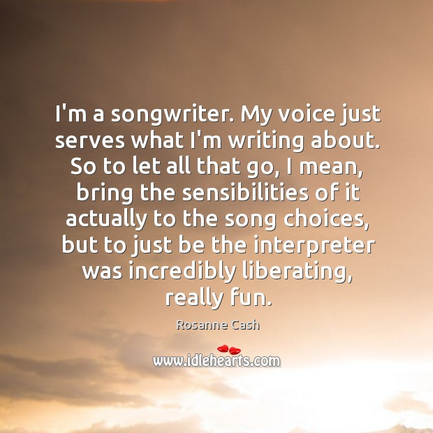 I'm a songwriter. My voice just serves what I'm writing about. So Rosanne Cash Picture Quote