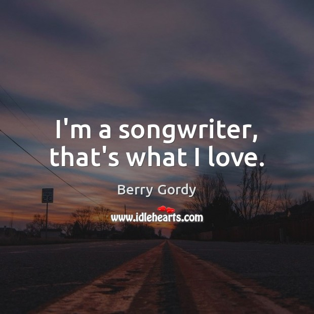 Image, I'm a songwriter, that's what I love.