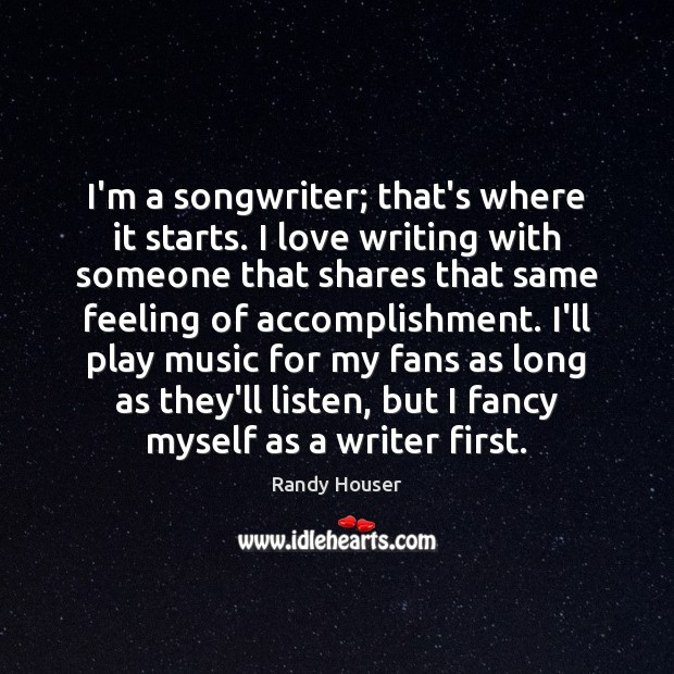 I'm a songwriter; that's where it starts. I love writing with someone Image