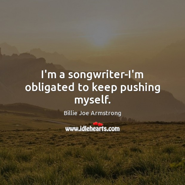 I'm a songwriter-I'm obligated to keep pushing myself. Billie Joe Armstrong Picture Quote