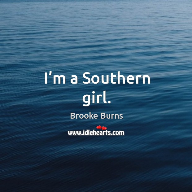 I'm a southern girl. Brooke Burns Picture Quote