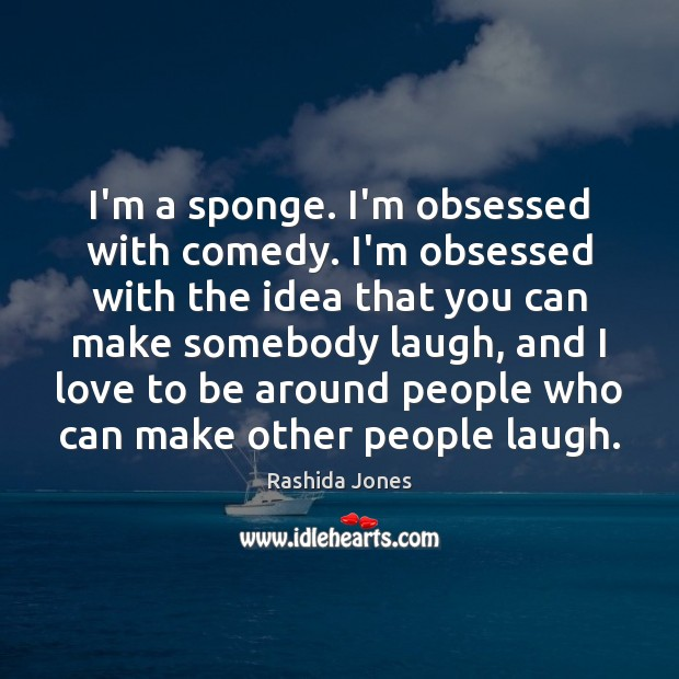 I'm a sponge. I'm obsessed with comedy. I'm obsessed with the idea Rashida Jones Picture Quote