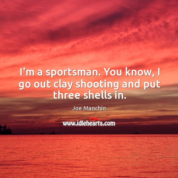 I'm a sportsman. You know, I go out clay shooting and put three shells in. Image
