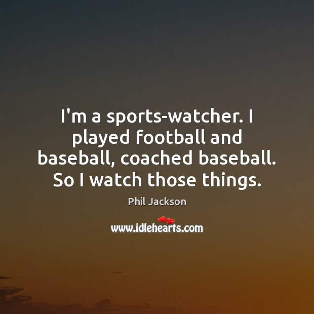 Image, I'm a sports-watcher. I played football and baseball, coached baseball. So I
