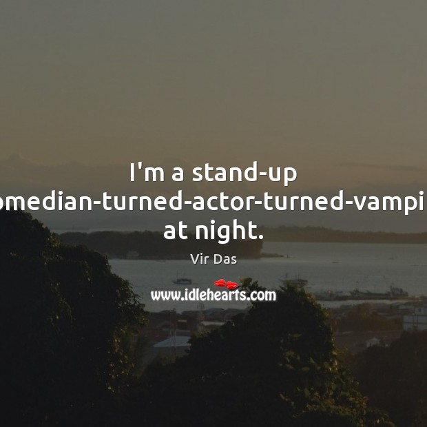 I'm a stand-up comedian-turned-actor-turned-vampire at night. Vir Das Picture Quote