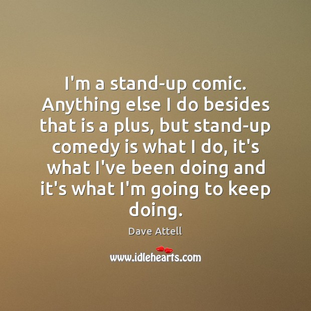 I'm a stand-up comic. Anything else I do besides that is a Dave Attell Picture Quote