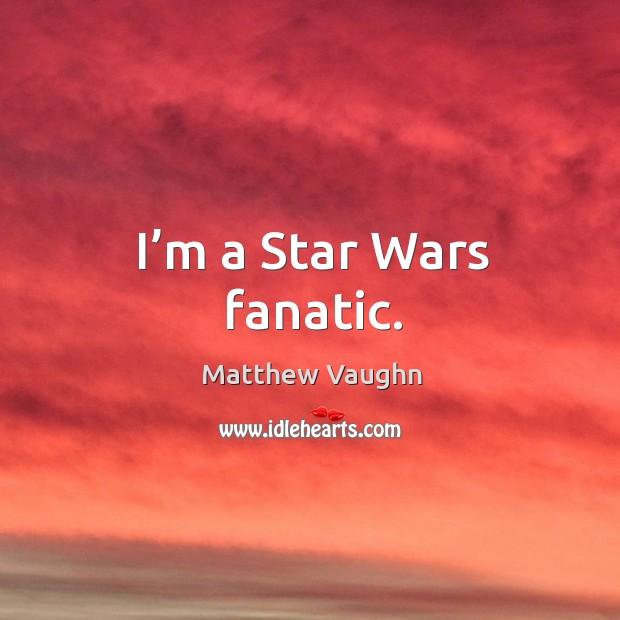 I'm a star wars fanatic. Matthew Vaughn Picture Quote