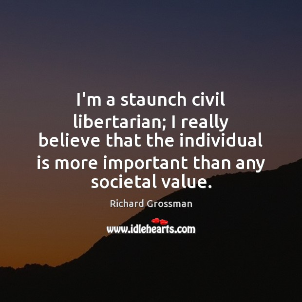 I'm a staunch civil libertarian; I really believe that the individual is Image