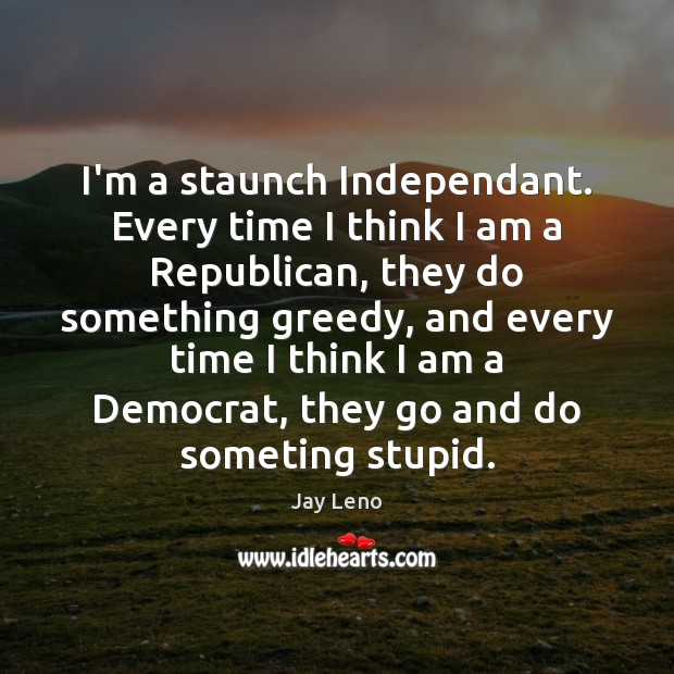 Image, I'm a staunch Independant. Every time I think I am a Republican,