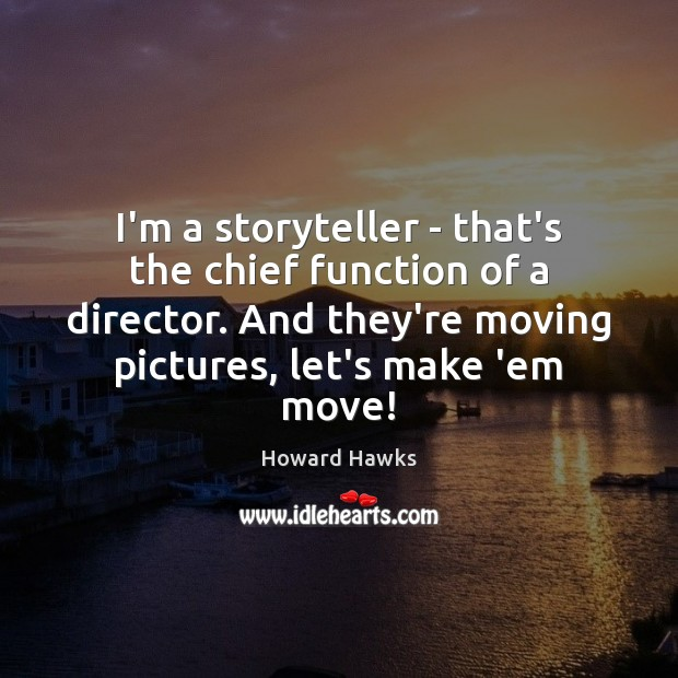 Image, I'm a storyteller – that's the chief function of a director. And