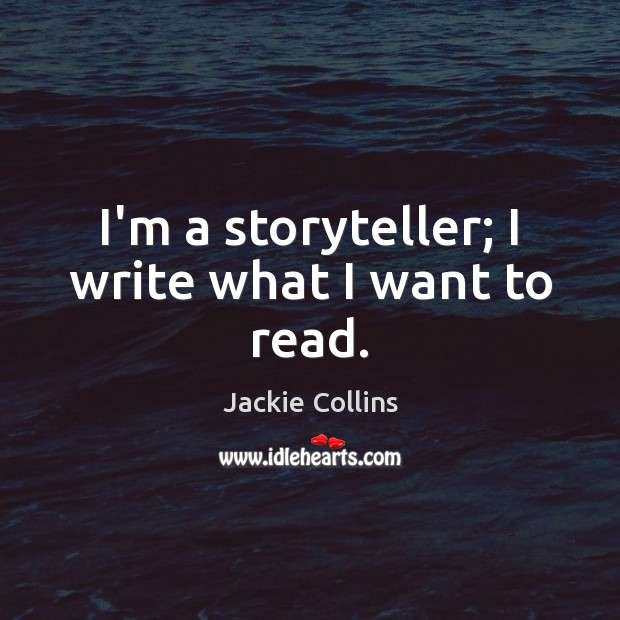 I'm a storyteller; I write what I want to read. Jackie Collins Picture Quote