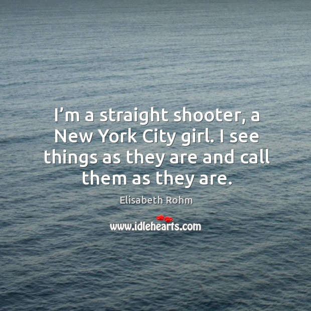 I'm a straight shooter, a new york city girl. I see things as they are and call them as they are. Image