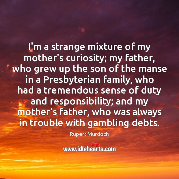I'm a strange mixture of my mother's curiosity; my father, who grew Rupert Murdoch Picture Quote